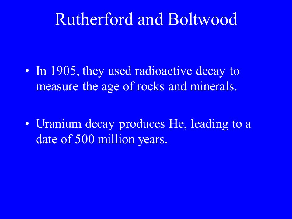 Rutherford and Boltwood In 1905, they used radioactive decay to measure the age of rocks and minerals. Uranium decay produces He, leading to a date of
