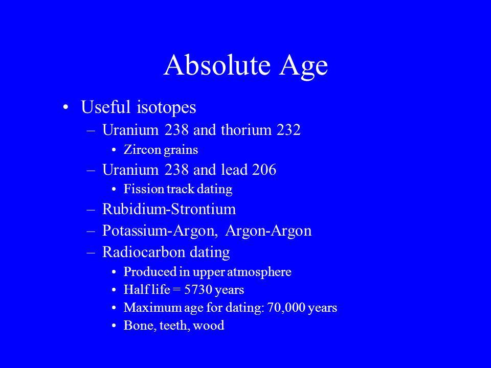 Absolute Age Useful isotopes –Uranium 238 and thorium 232 Zircon grains –Uranium 238 and lead 206 Fission track dating –Rubidium-Strontium –Potassium-