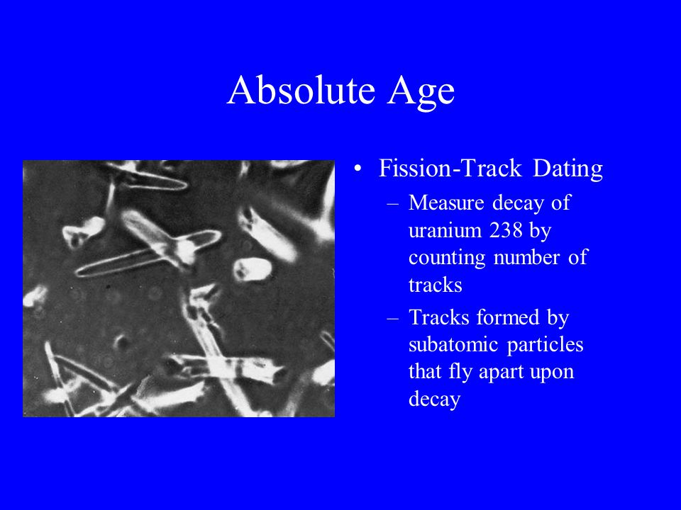 Absolute Age Fission-Track Dating –Measure decay of uranium 238 by counting number of tracks –Tracks formed by subatomic particles that fly apart upon