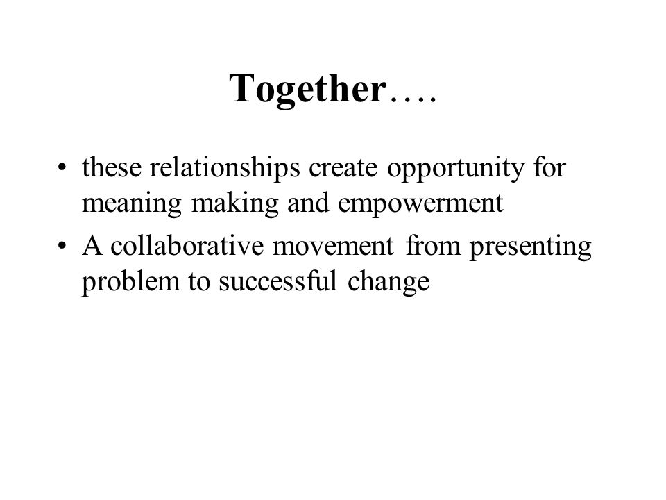 Together…. these relationships create opportunity for meaning making and empowerment A collaborative movement from presenting problem to successful ch