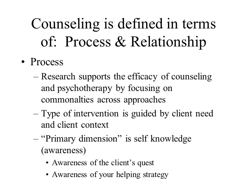 Counseling is defined in terms of: Process & Relationship Process –Research supports the efficacy of counseling and psychotherapy by focusing on commo