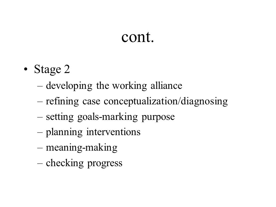 cont. Stage 2 –developing the working alliance –refining case conceptualization/diagnosing –setting goals-marking purpose –planning interventions –mea