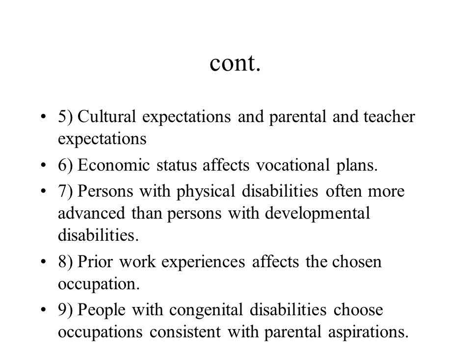 cont. 5) Cultural expectations and parental and teacher expectations 6) Economic status affects vocational plans. 7) Persons with physical disabilitie