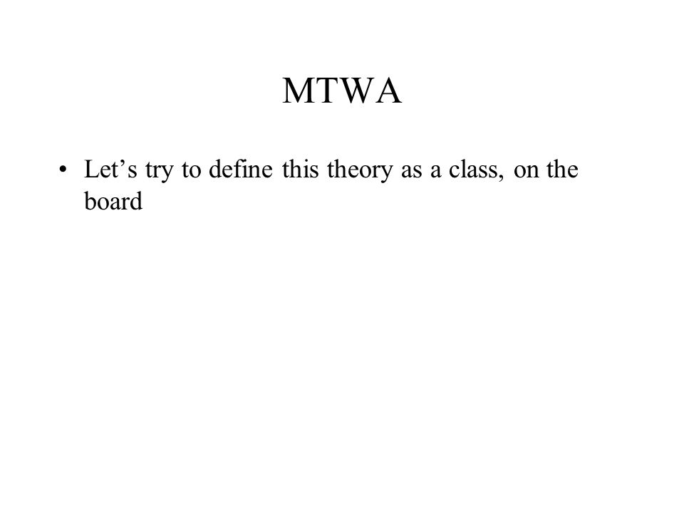 MTWA Lets try to define this theory as a class, on the board