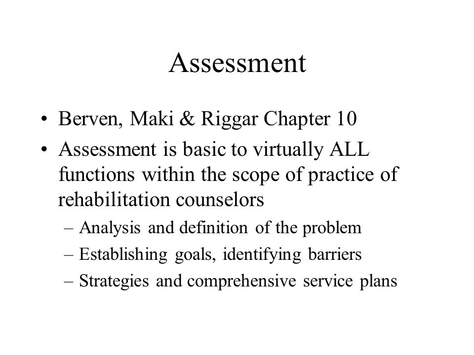 Assessment Berven, Maki & Riggar Chapter 10 Assessment is basic to virtually ALL functions within the scope of practice of rehabilitation counselors –