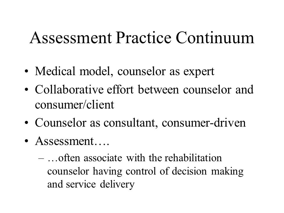 Assessment Practice Continuum Medical model, counselor as expert Collaborative effort between counselor and consumer/client Counselor as consultant, c