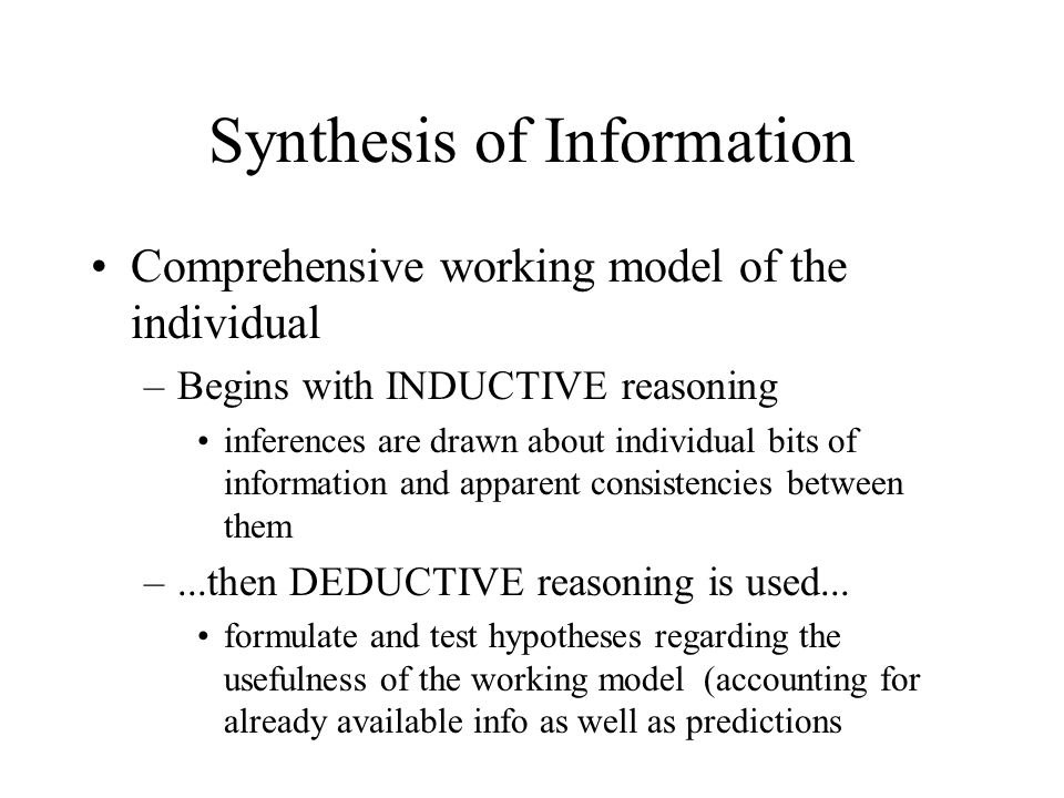Synthesis of Information Comprehensive working model of the individual –Begins with INDUCTIVE reasoning inferences are drawn about individual bits of