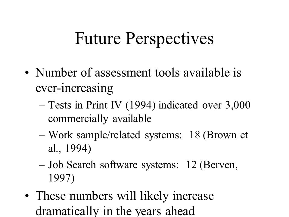 Future Perspectives Number of assessment tools available is ever-increasing –Tests in Print IV (1994) indicated over 3,000 commercially available –Wor
