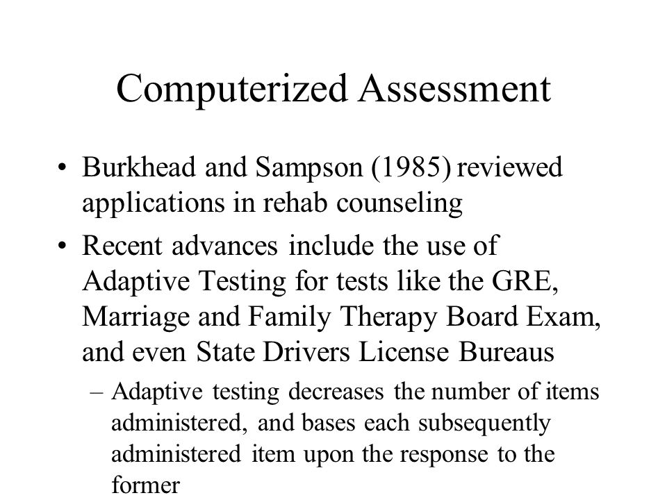 Computerized Assessment Burkhead and Sampson (1985) reviewed applications in rehab counseling Recent advances include the use of Adaptive Testing for