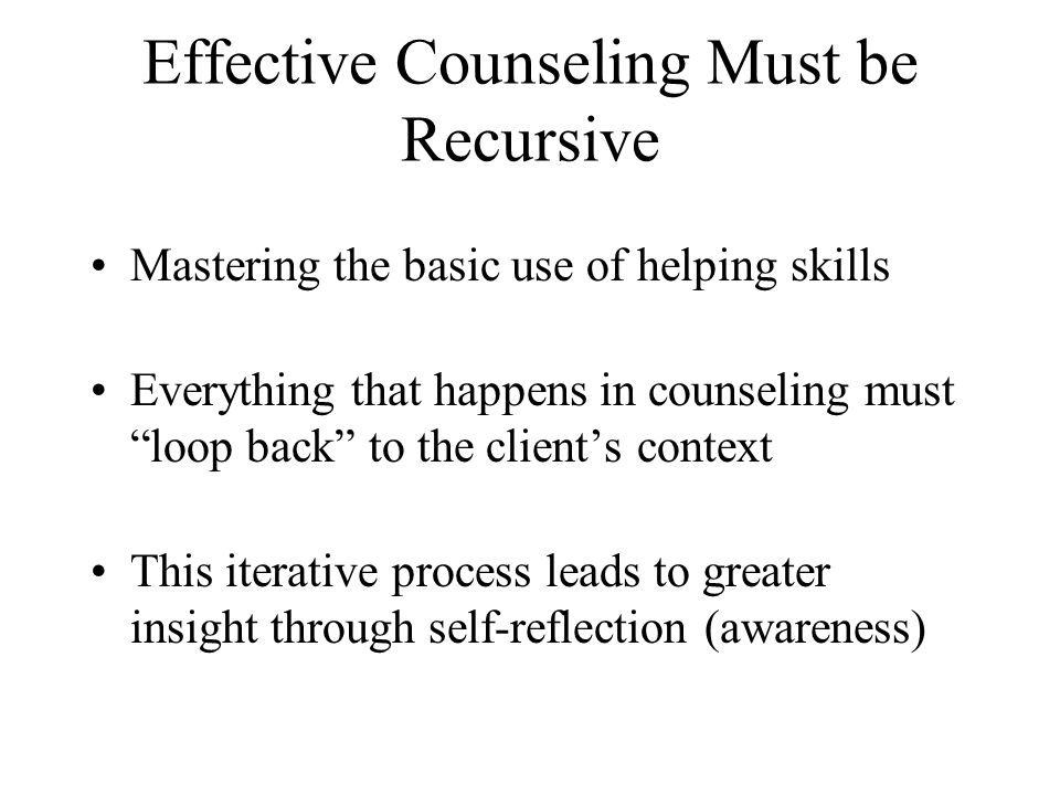 Effective Counseling Must be Recursive Mastering the basic use of helping skills Everything that happens in counseling must loop back to the clients c
