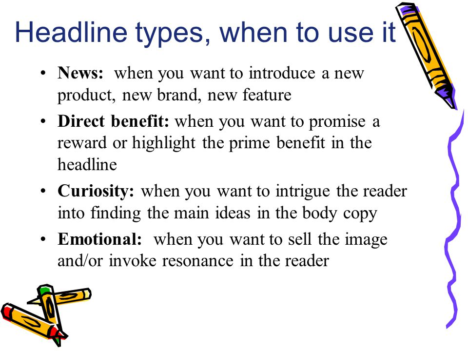 Headline types, when to use it News: when you want to introduce a new product, new brand, new feature Direct benefit: when you want to promise a rewar