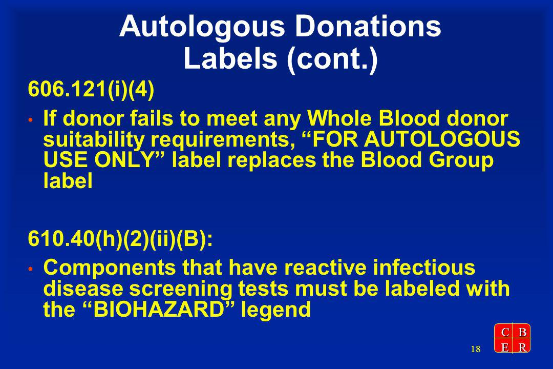 CBER 18 Autologous Donations Labels (cont.) 606.121(i)(4) If donor fails to meet any Whole Blood donor suitability requirements, FOR AUTOLOGOUS USE ONLY label replaces the Blood Group label 610.40(h)(2)(ii)(B): Components that have reactive infectious disease screening tests must be labeled with the BIOHAZARD legend