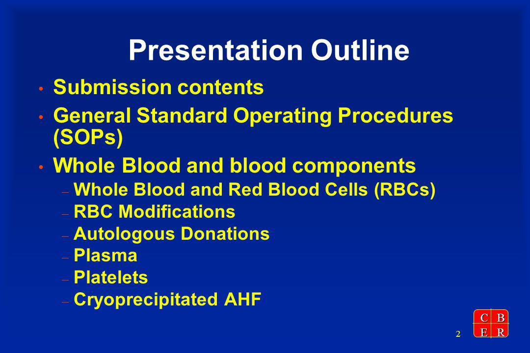 CBER 2 Presentation Outline Submission contents General Standard Operating Procedures (SOPs) Whole Blood and blood components – Whole Blood and Red Blood Cells (RBCs) – RBC Modifications – Autologous Donations – Plasma – Platelets – Cryoprecipitated AHF