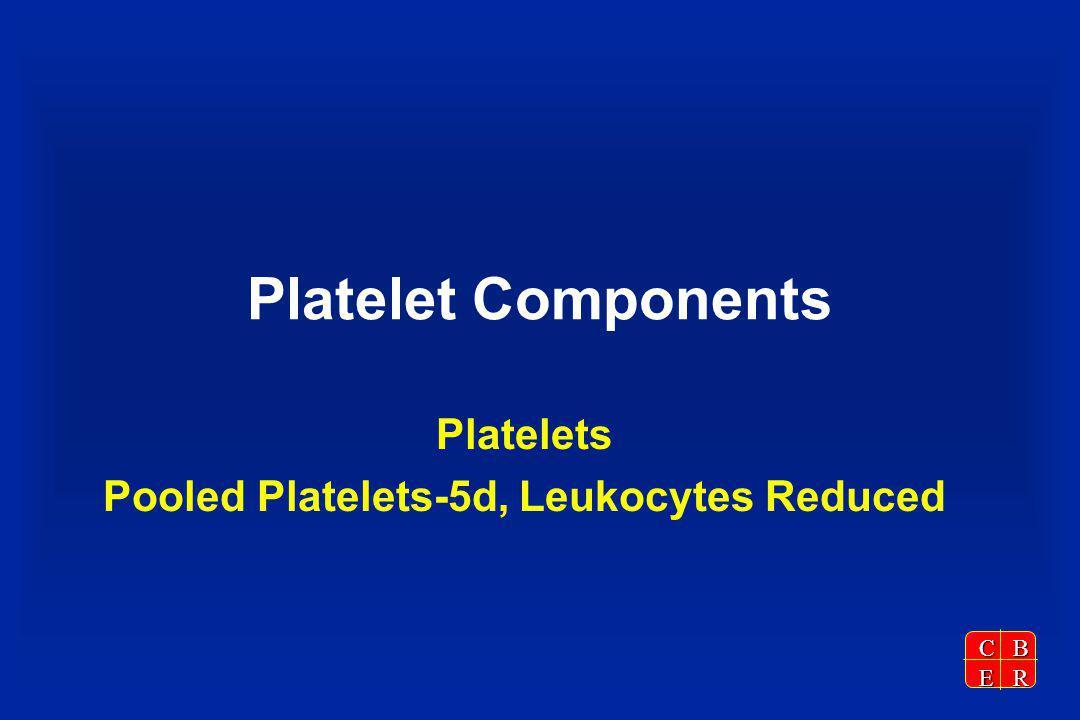 CBER Platelet Components Platelets Pooled Platelets-5d, Leukocytes Reduced