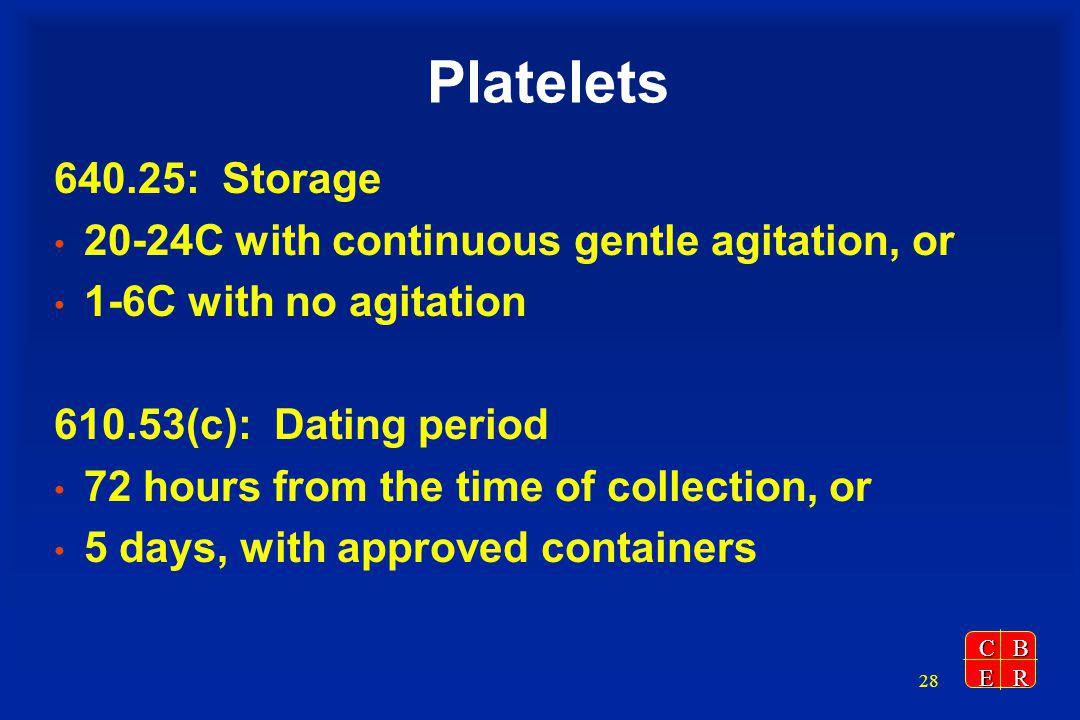 CBER 28 Platelets 640.25: Storage 20-24C with continuous gentle agitation, or 1-6C with no agitation 610.53(c): Dating period 72 hours from the time of collection, or 5 days, with approved containers