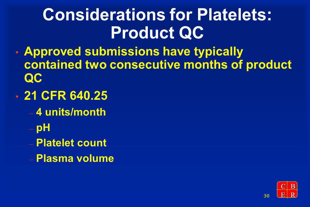 CBER 30 Considerations for Platelets: Product QC Approved submissions have typically contained two consecutive months of product QC 21 CFR 640.25 – 4 units/month – pH – Platelet count – Plasma volume