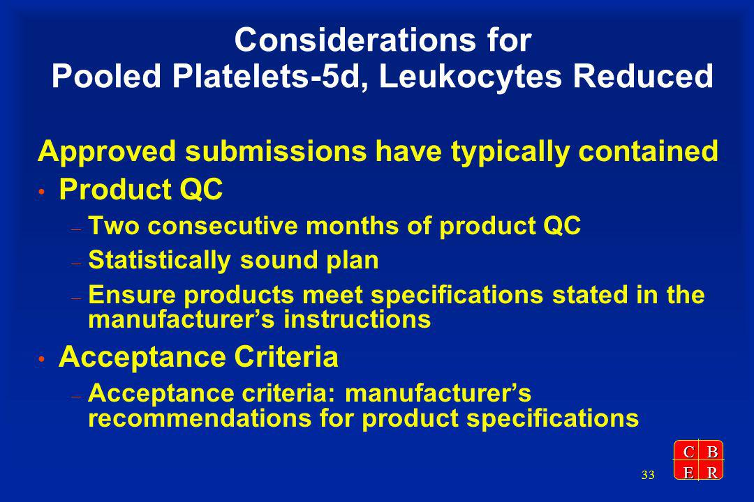 CBER 33 Considerations for Pooled Platelets-5d, Leukocytes Reduced Approved submissions have typically contained Product QC – Two consecutive months of product QC – Statistically sound plan – Ensure products meet specifications stated in the manufacturers instructions Acceptance Criteria – Acceptance criteria: manufacturers recommendations for product specifications