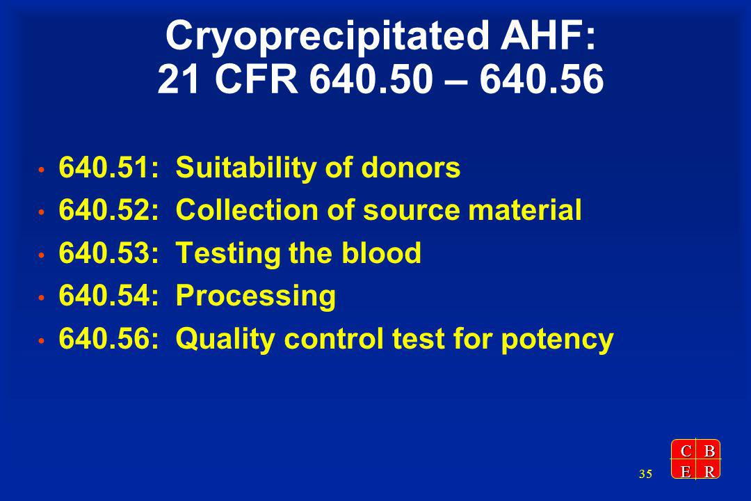 CBER 35 Cryoprecipitated AHF: 21 CFR 640.50 – 640.56 640.51: Suitability of donors 640.52: Collection of source material 640.53: Testing the blood 640.54: Processing 640.56: Quality control test for potency