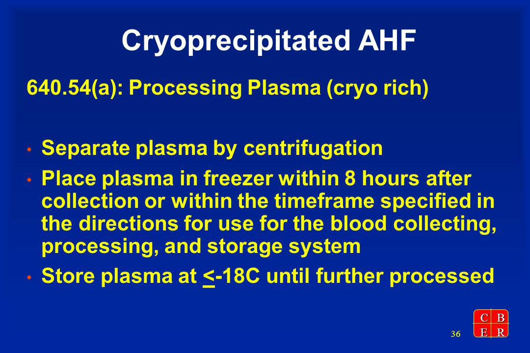 CBER 36 Cryoprecipitated AHF 640.54(a): Processing Plasma (cryo rich) Separate plasma by centrifugation Place plasma in freezer within 8 hours after collection or within the timeframe specified in the directions for use for the blood collecting, processing, and storage system Store plasma at <-18C until further processed