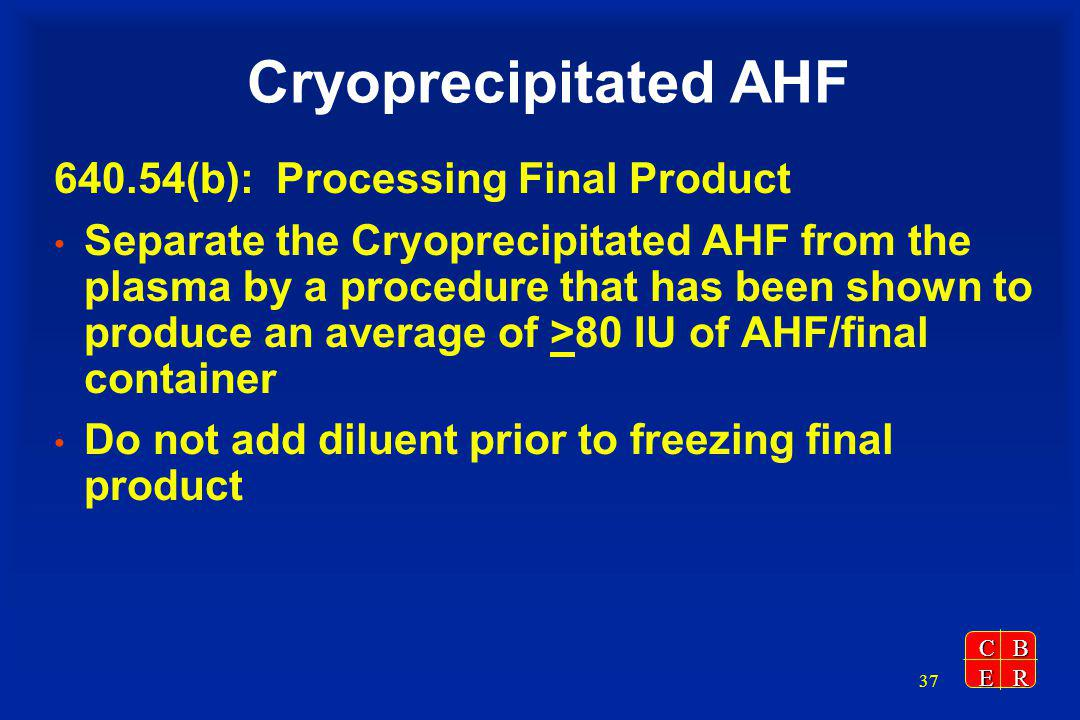 CBER 37 Cryoprecipitated AHF 640.54(b): Processing Final Product Separate the Cryoprecipitated AHF from the plasma by a procedure that has been shown to produce an average of >80 IU of AHF/final container Do not add diluent prior to freezing final product