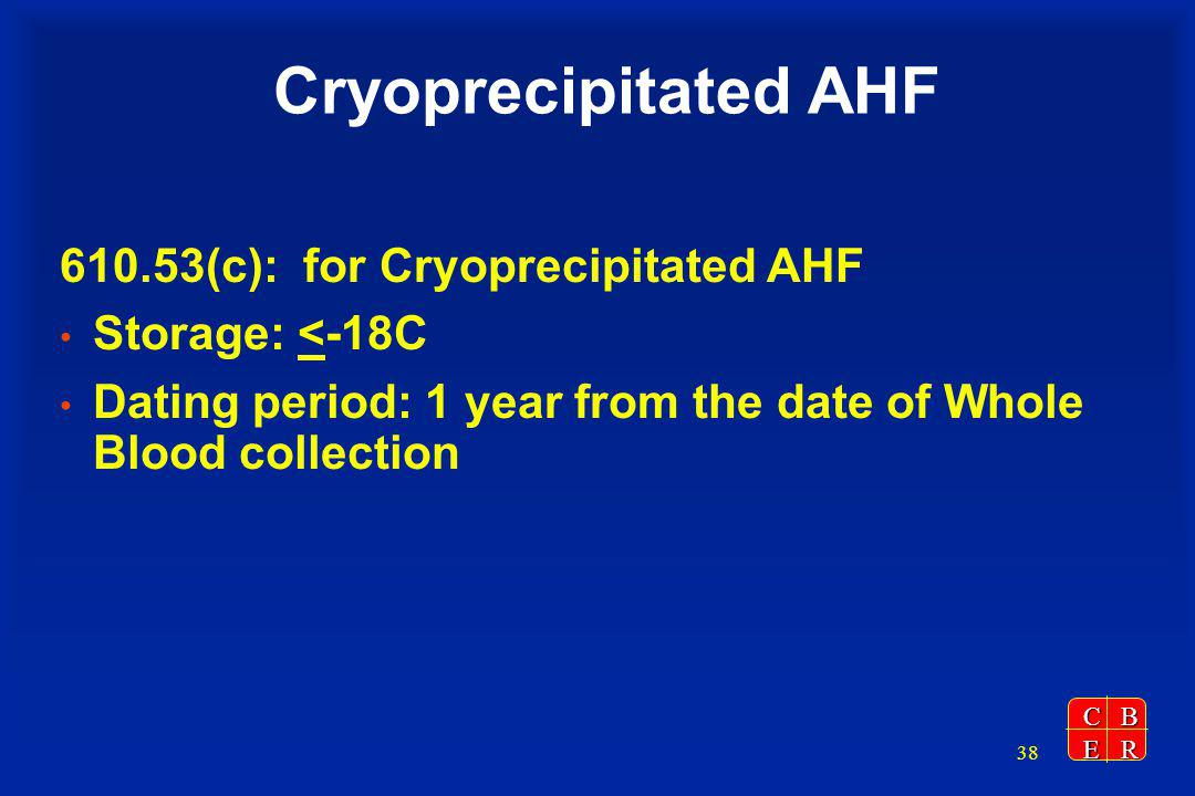 CBER 38 Cryoprecipitated AHF 610.53(c): for Cryoprecipitated AHF Storage: <-18C Dating period: 1 year from the date of Whole Blood collection