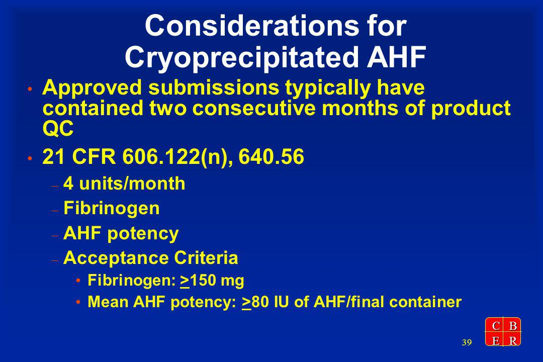 CBER 39 Considerations for Cryoprecipitated AHF Approved submissions typically have contained two consecutive months of product QC 21 CFR 606.122(n), 640.56 – 4 units/month – Fibrinogen – AHF potency – Acceptance Criteria Fibrinogen: >150 mg Mean AHF potency: >80 IU of AHF/final container