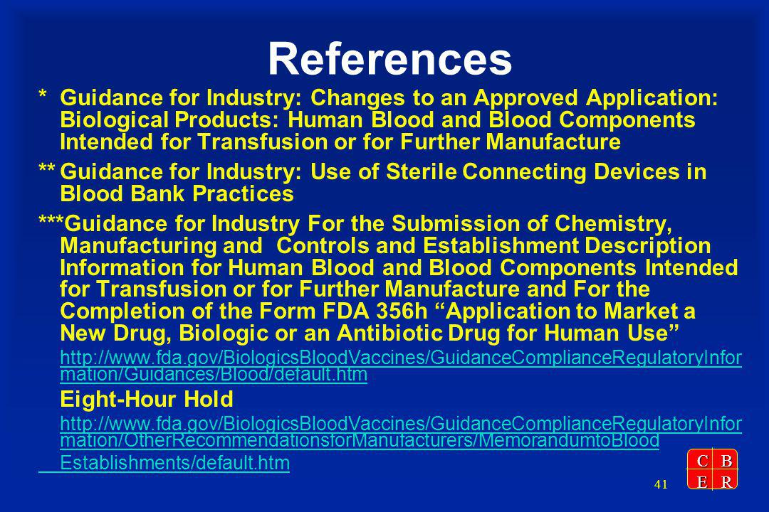 CBER 41 References *Guidance for Industry: Changes to an Approved Application: Biological Products: Human Blood and Blood Components Intended for Transfusion or for Further Manufacture **Guidance for Industry: Use of Sterile Connecting Devices in Blood Bank Practices ***Guidance for Industry For the Submission of Chemistry, Manufacturing and Controls and Establishment Description Information for Human Blood and Blood Components Intended for Transfusion or for Further Manufacture and For the Completion of the Form FDA 356h Application to Market a New Drug, Biologic or an Antibiotic Drug for Human Use http://www.fda.gov/BiologicsBloodVaccines/GuidanceComplianceRegulatoryInfor mation/Guidances/Blood/default.htm Eight-Hour Hold http://www.fda.gov/BiologicsBloodVaccines/GuidanceComplianceRegulatoryInfor mation/OtherRecommendationsforManufacturers/MemorandumtoBlood Establishments/default.htm