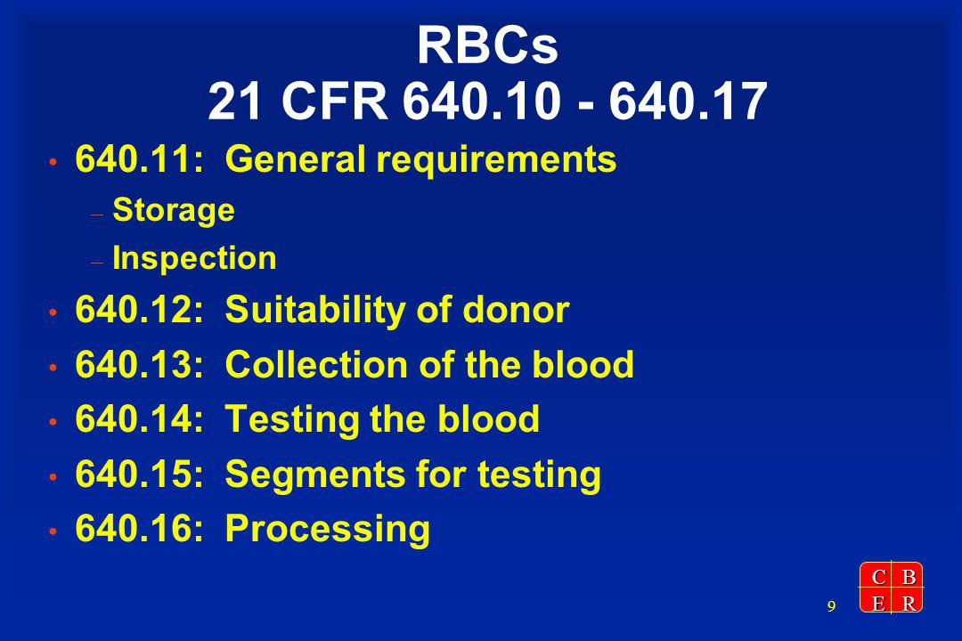 CBER 9 RBCs 21 CFR 640.10 - 640.17 640.11: General requirements – Storage – Inspection 640.12: Suitability of donor 640.13: Collection of the blood 640.14: Testing the blood 640.15: Segments for testing 640.16: Processing