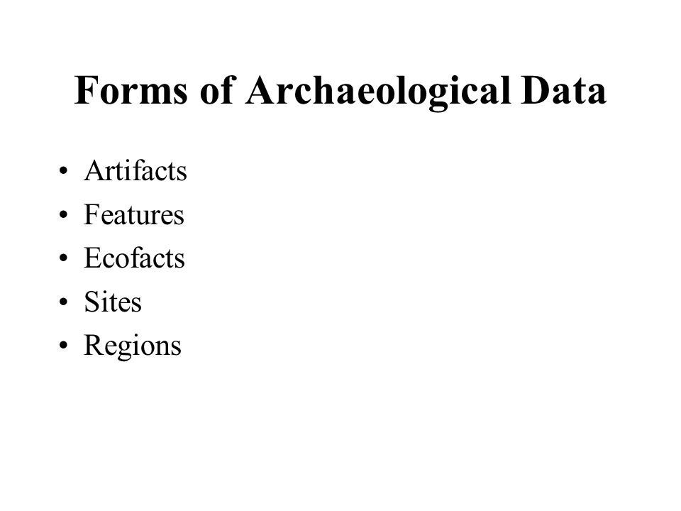 Forms of Archaeological Data Artifacts Features Ecofacts Sites Regions