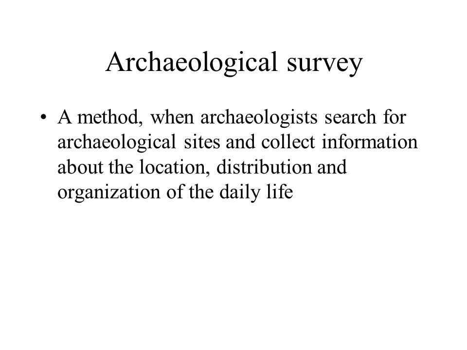 Archaeological survey A method, when archaeologists search for archaeological sites and collect information about the location, distribution and organ