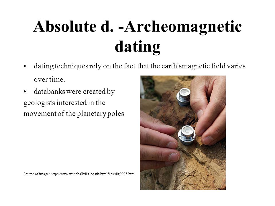 Absolute d. -Archeomagnetic dating dating techniques rely on the fact that the earth'smagnetic field varies over time. databanks were created by geolo
