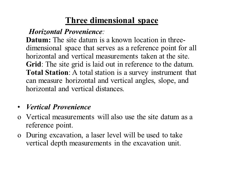 Three dimensional space Horizontal Provenience: Datum: The site datum is a known location in three- dimensional space that serves as a reference point