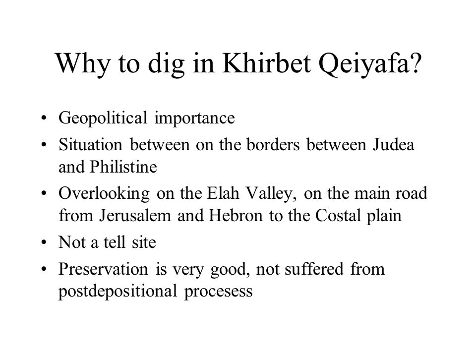 Why to dig in Khirbet Qeiyafa? Geopolitical importance Situation between on the borders between Judea and Philistine Overlooking on the Elah Valley, o