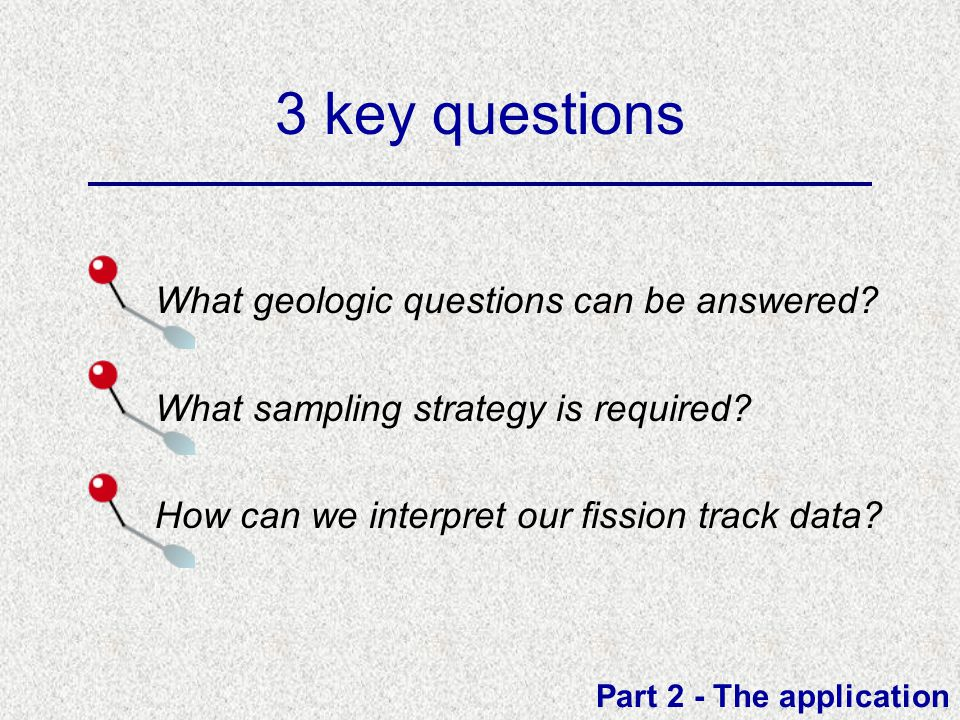 3 key questions What geologic questions can be answered? What sampling strategy is required? How can we interpret our fission track data? Part 2 - The