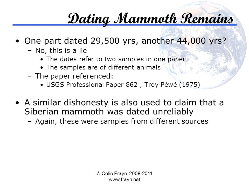 © Colin Frayn, 2008-2011 www.frayn.net Dating Mammoth Remains One part dated 29,500 yrs, another 44,000 yrs.