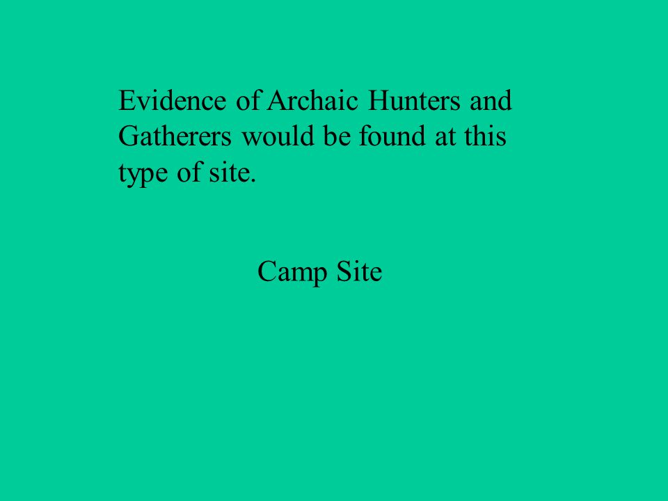 Evidence of Archaic Hunters and Gatherers would be found at this type of site. Camp Site