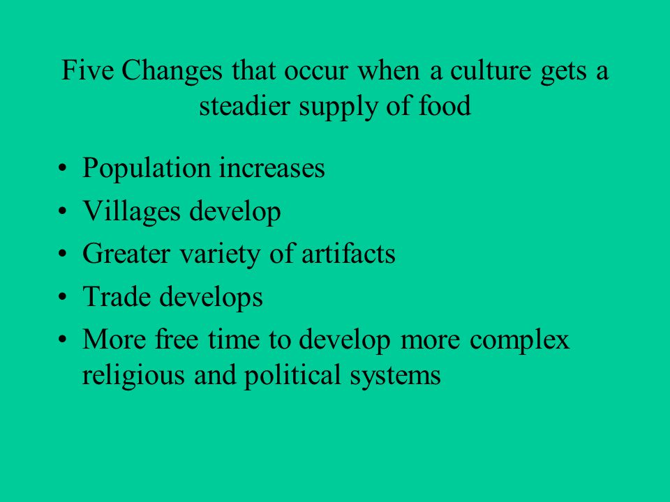 Five Changes that occur when a culture gets a steadier supply of food Population increases Villages develop Greater variety of artifacts Trade develops More free time to develop more complex religious and political systems