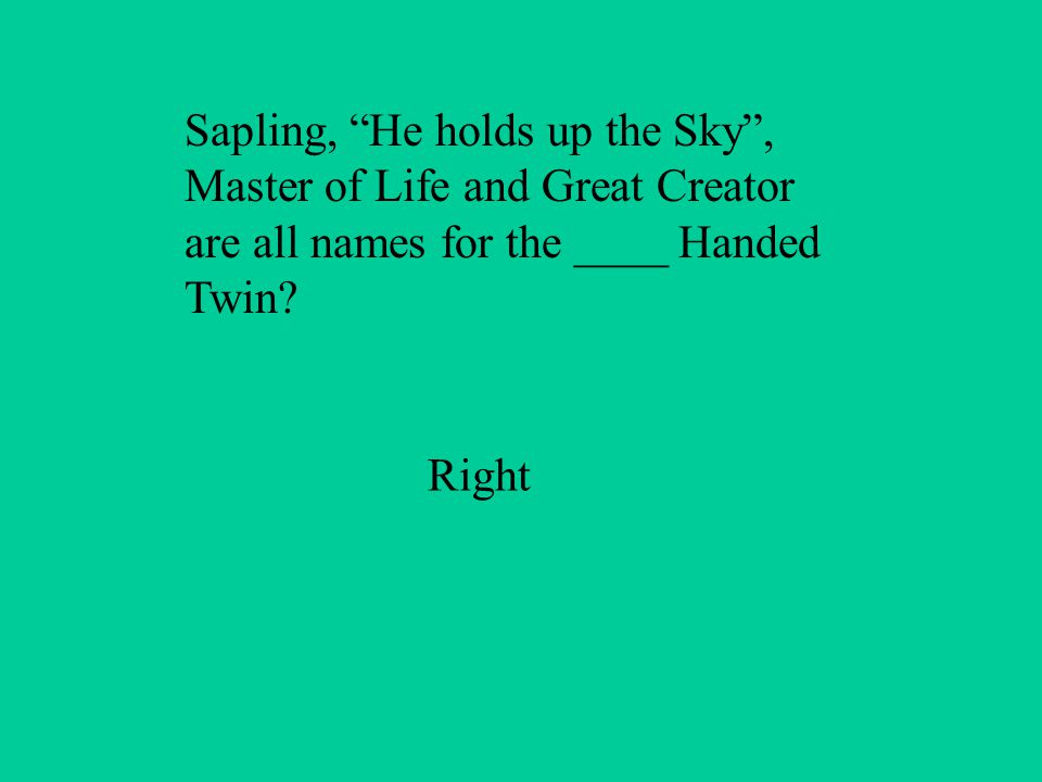 Sapling, He holds up the Sky, Master of Life and Great Creator are all names for the ____ Handed Twin.