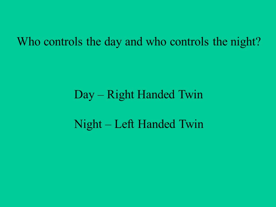 Who controls the day and who controls the night Day – Right Handed Twin Night – Left Handed Twin