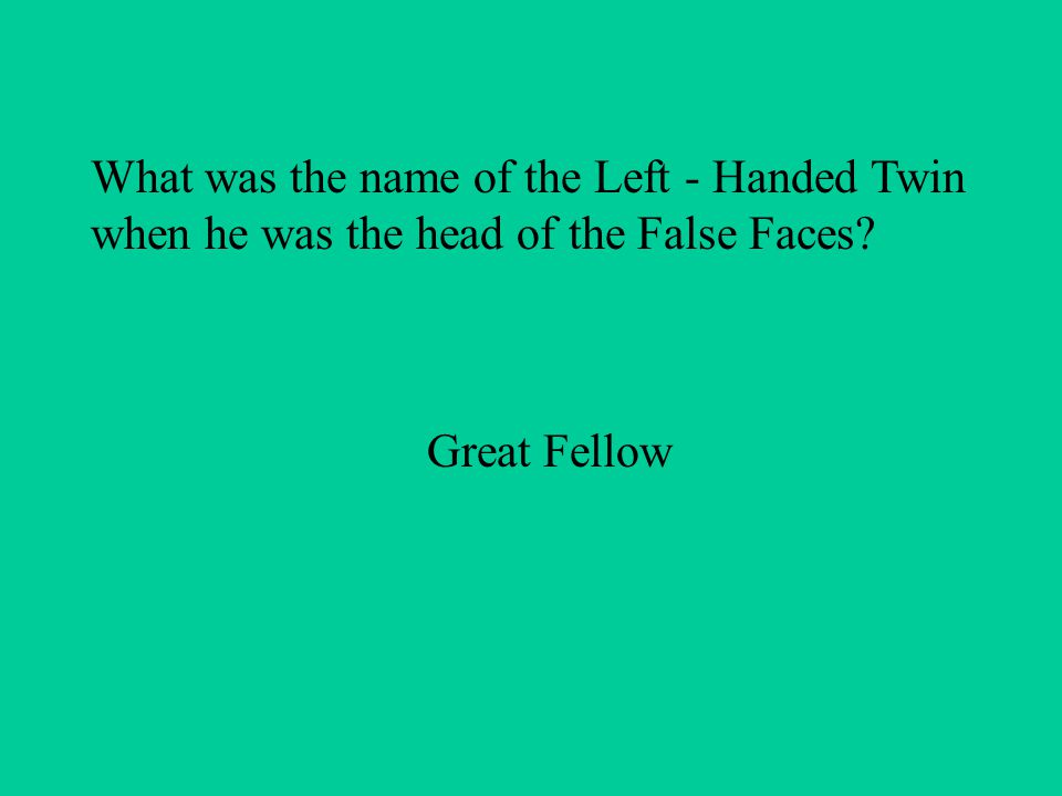 What was the name of the Left - Handed Twin when he was the head of the False Faces Great Fellow