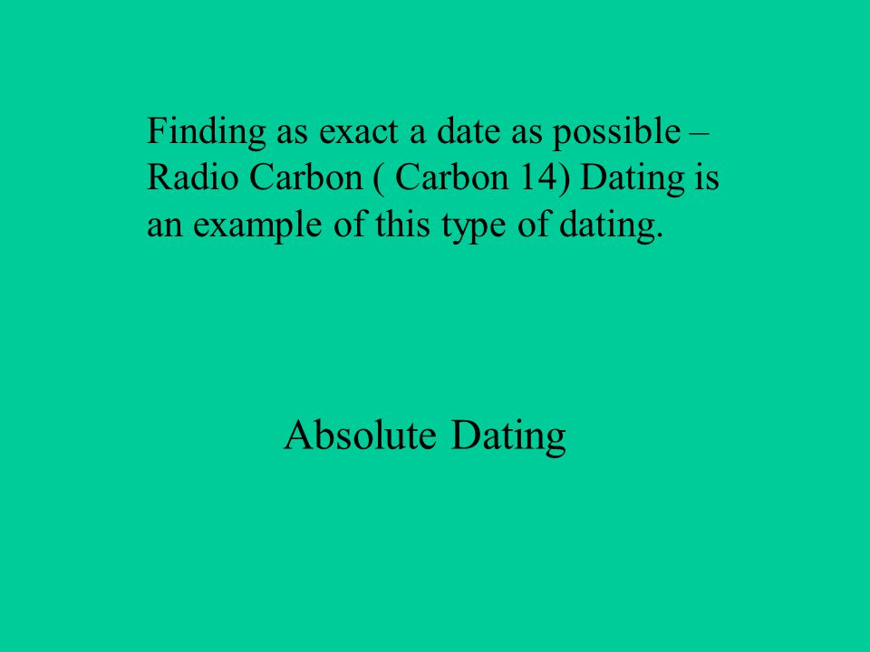 Finding as exact a date as possible – Radio Carbon ( Carbon 14) Dating is an example of this type of dating.