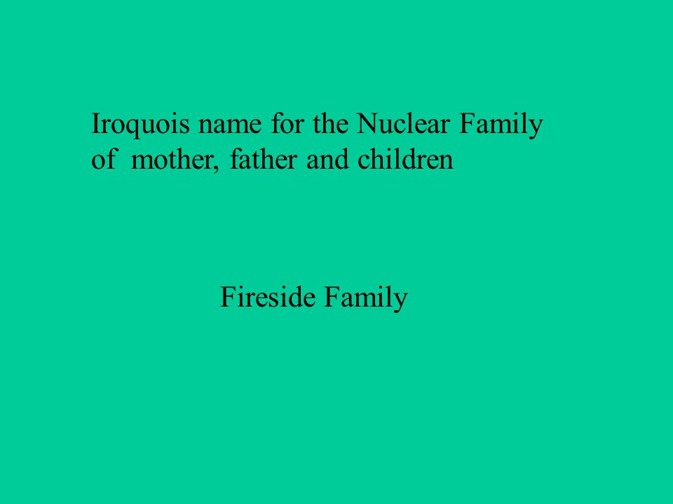 Iroquois name for the Nuclear Family of mother, father and children Fireside Family