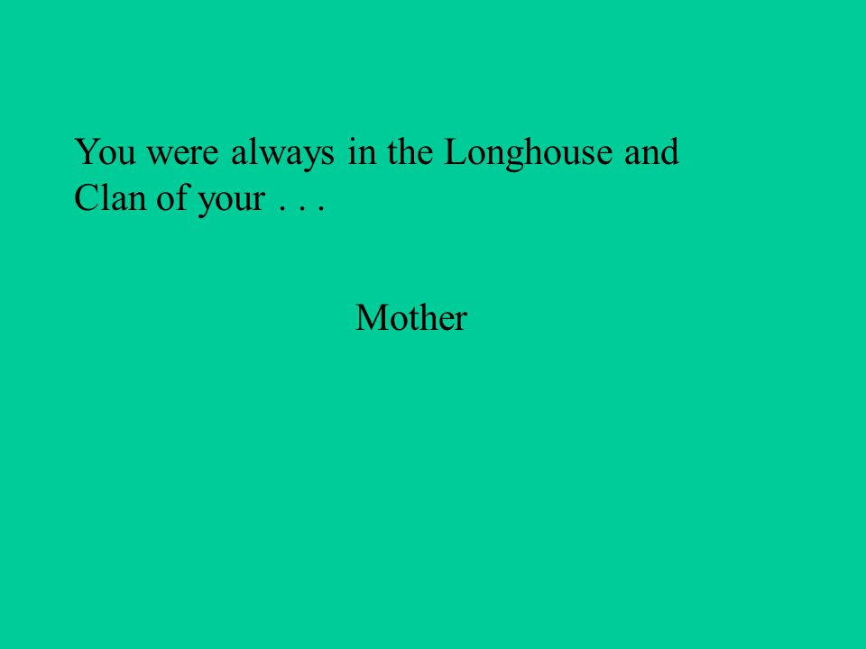 You were always in the Longhouse and Clan of your... Mother