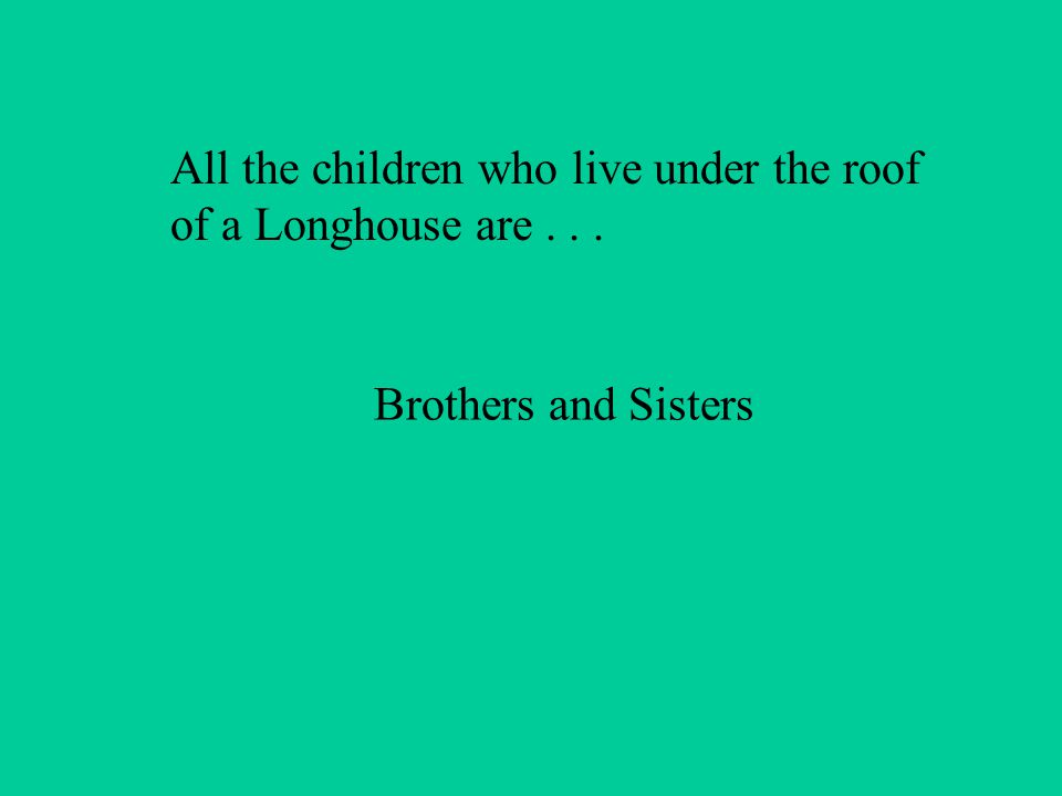 All the children who live under the roof of a Longhouse are... Brothers and Sisters