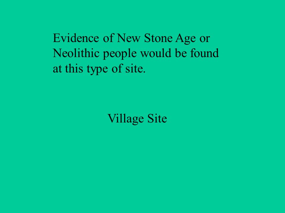 Evidence of New Stone Age or Neolithic people would be found at this type of site. Village Site