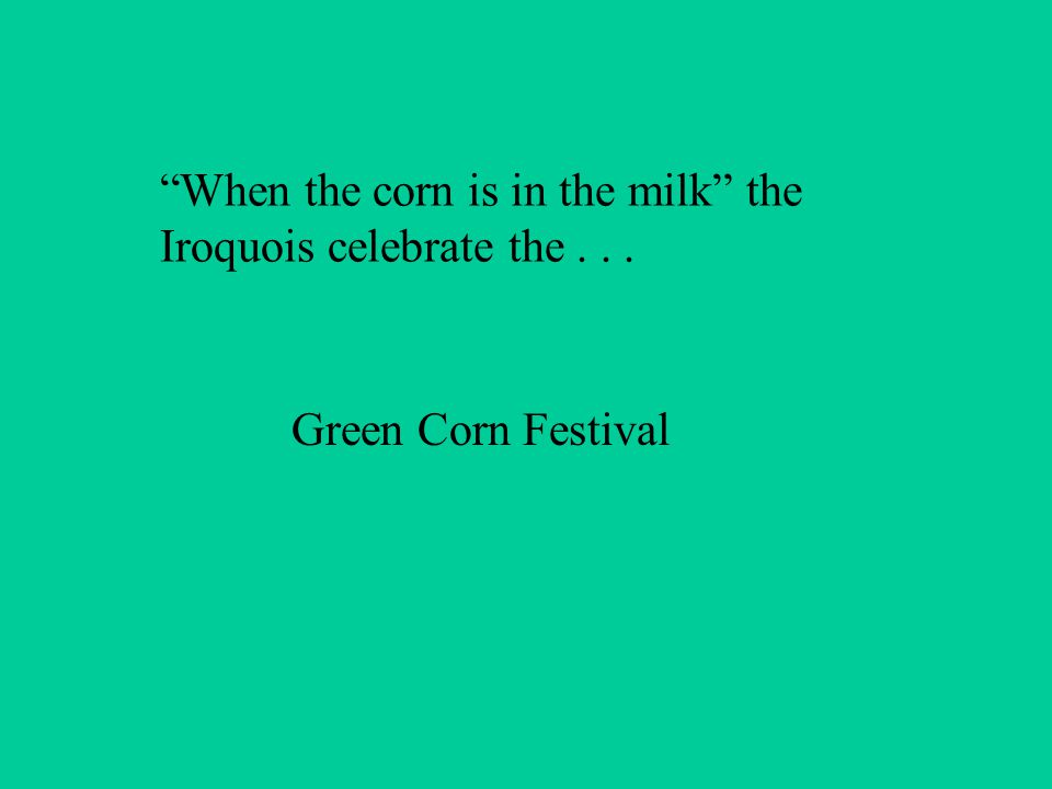 When the corn is in the milk the Iroquois celebrate the... Green Corn Festival