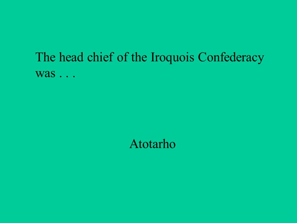 The head chief of the Iroquois Confederacy was... Atotarho