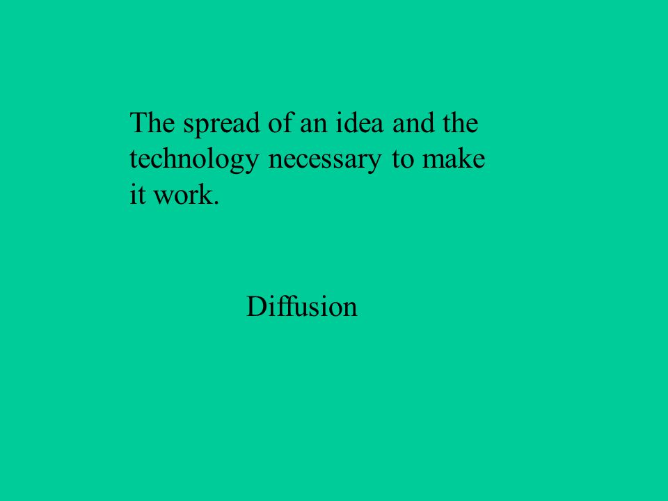 The spread of an idea and the technology necessary to make it work. Diffusion