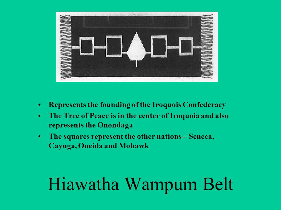 Hiawatha Wampum Belt Represents the founding of the Iroquois Confederacy The Tree of Peace is in the center of Iroquoia and also represents the Onondaga The squares represent the other nations – Seneca, Cayuga, Oneida and Mohawk