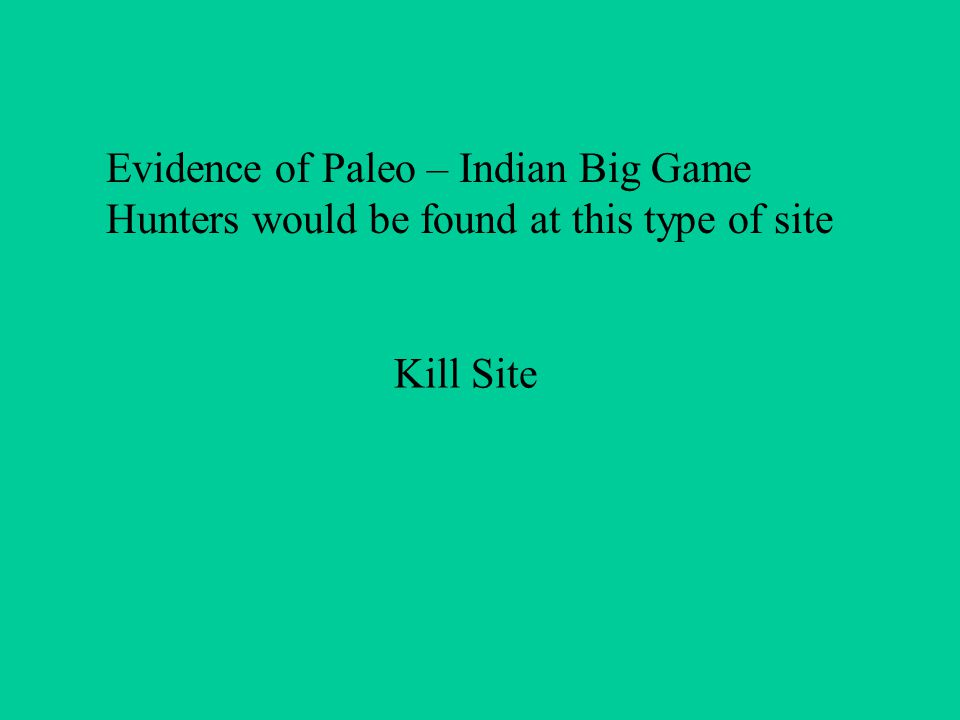 Evidence of Paleo – Indian Big Game Hunters would be found at this type of site Kill Site